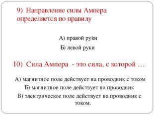 9) Направление силы Ампера определяется по правилу А) правой руки Б) левой ру