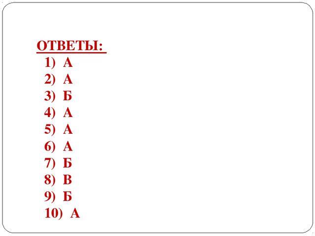 ОТВЕТЫ: 1) А 2) А 3) Б 4) А 5) А 6) А 7) Б 8) В 9) Б 10) А