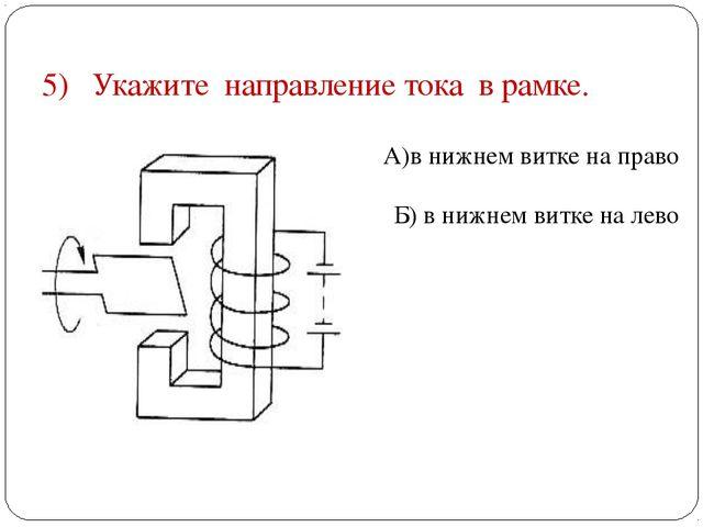 5) Укажите направление тока в рамке. А)в нижнем витке на право Б) в нижнем ви...