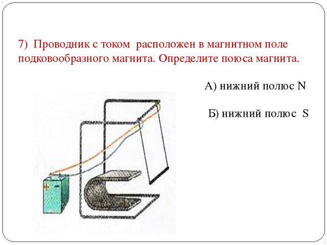 7) Проводник с током расположен в магнитном поле подковообразного магнита. Оп...