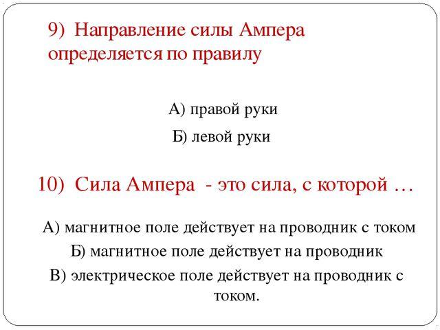 9) Направление силы Ампера определяется по правилу А) правой руки Б) левой ру...