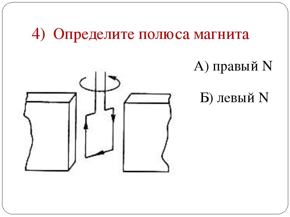 4) Определите полюса магнита А) правый N Б) левый N