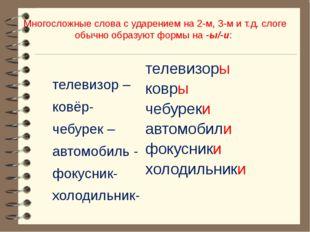 Многосложные слова с ударением на 2-м, 3-м и т.д. слоге обычно образуют формы
