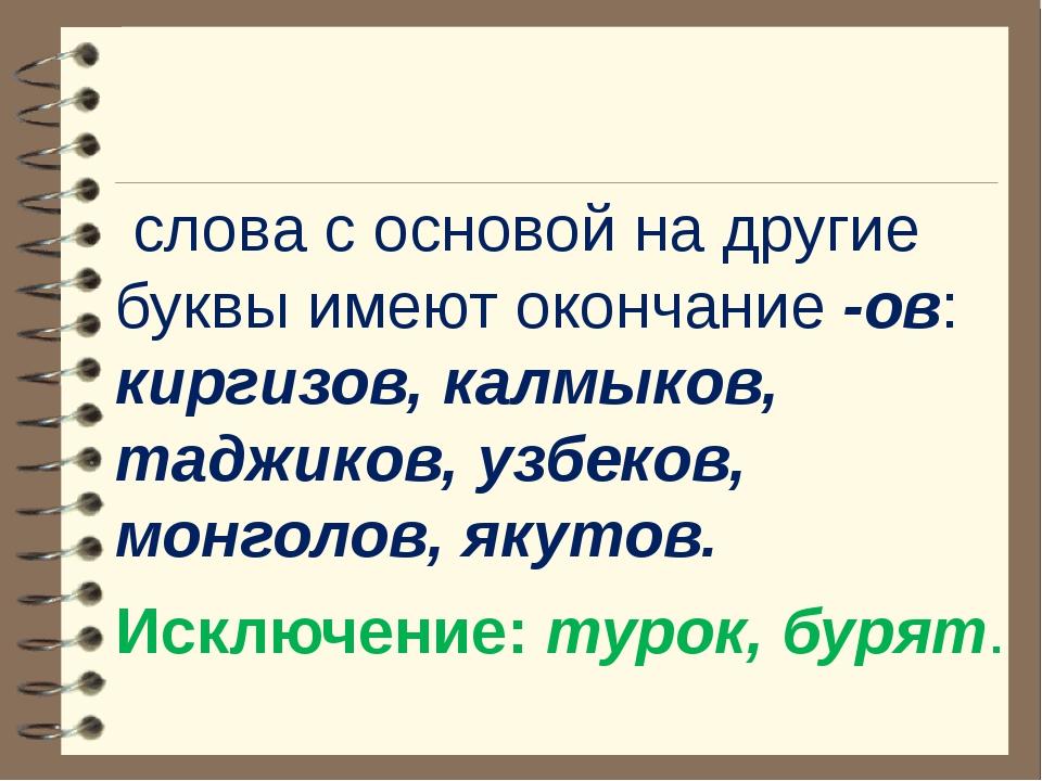 слова с основой на другие буквы имеют окончание -ов: киргизов, калмыков, тад...