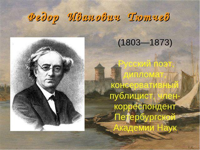 Федор Иванович Тютчев (1803—1873) Русский поэт, дипломат, консервативный пу...
