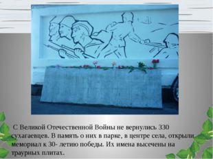 С Великой Отечественной Войны не вернулись 330 сухагаевцев. В память о них в
