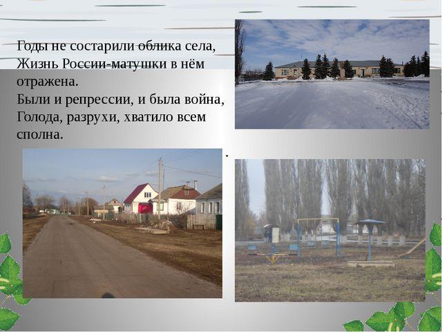 Годы не состарили облика села, Жизнь России-матушки в нём отражена. Были и ре...