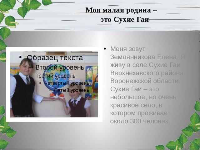 Моя малая родина – это Сухие Гаи Меня зовут Землянникова Елена. Я живу в селе...