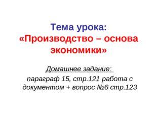 Тема урока: «Производство – основа экономики» Домашнее задание: параграф 15,