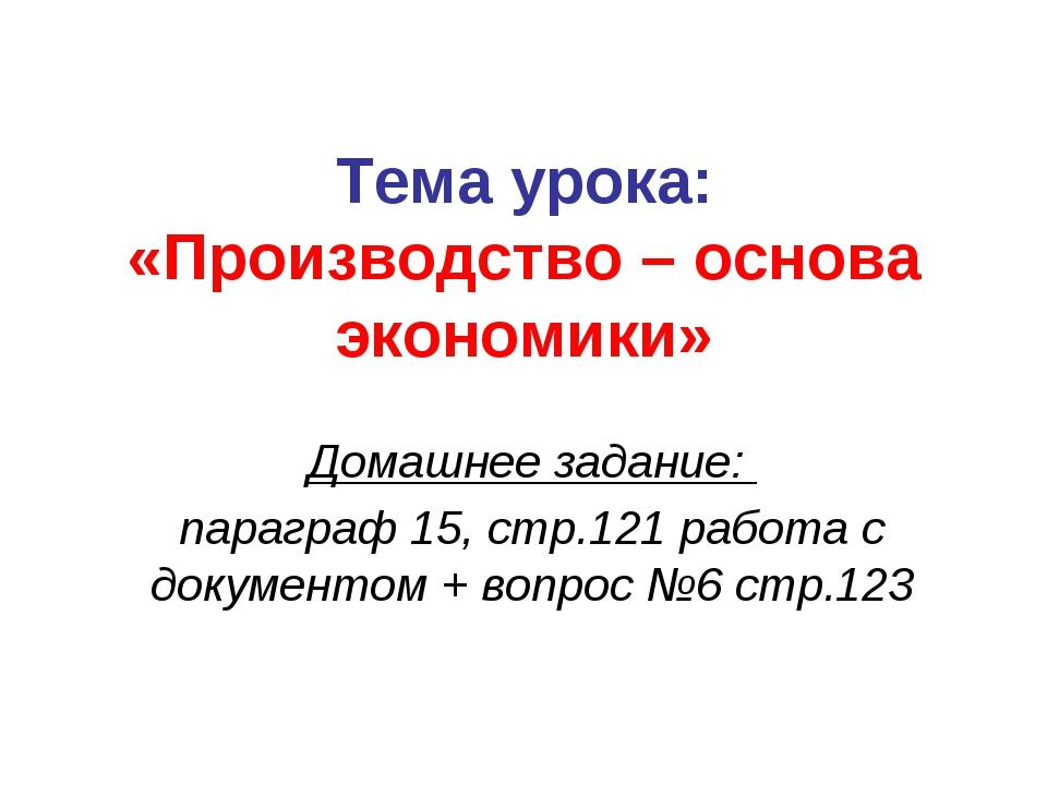 Тема урока: «Производство – основа экономики» Домашнее задание: параграф 15,...
