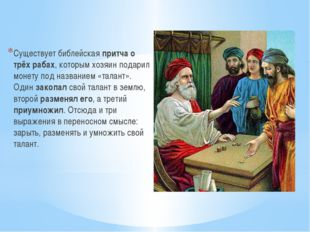Существует библейская притча о трёх рабах, которым хозяин подарил монету под