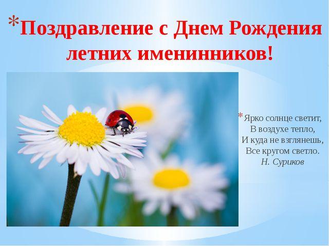 Поздравление с Днем Рождения летних именинников! Ярко солнце светит, В воздух...