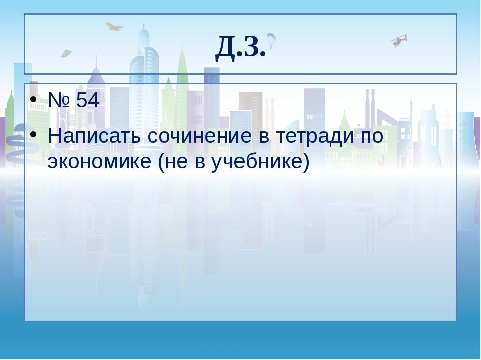Д.З. № 54 Написать сочинение в тетради по экономике (не в учебнике)