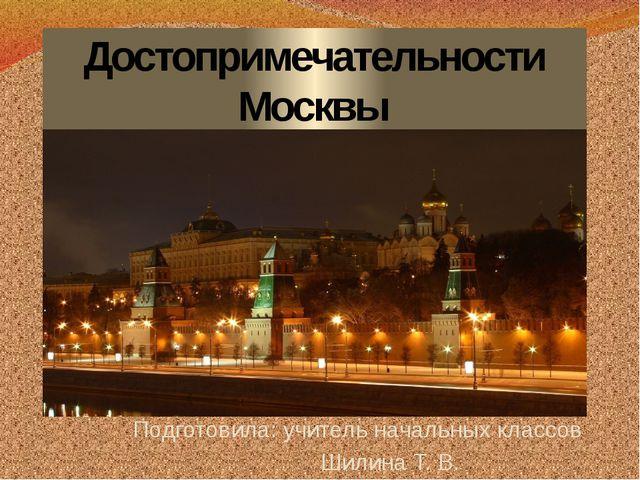 Достопримечательности Москвы Подготовила: учитель начальных классов Шилина Т....