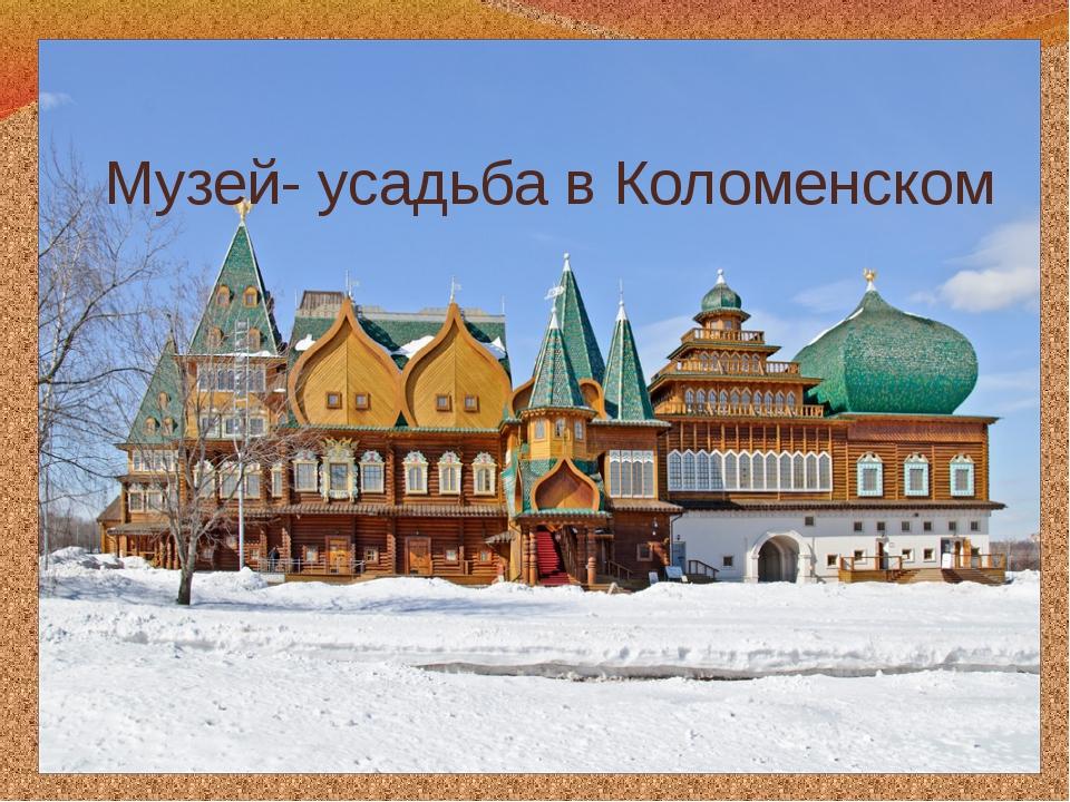 Музей- усадьба в Коломенском