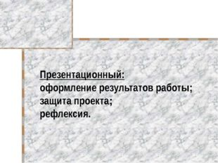 Презентационный: оформление результатов работы; защита проекта; рефлексия.