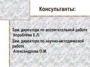 Консультанты: Зам. директора по воспитательной работе Кораблёва Е.Л. Зам. дир