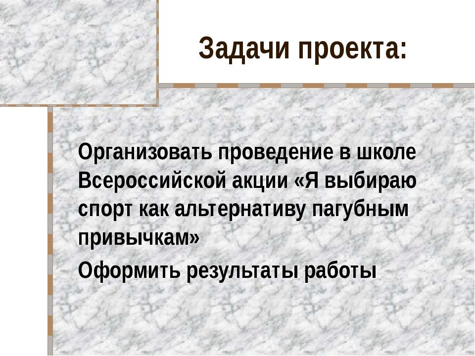 Задачи проекта: Организовать проведение в школе Всероссийской акции «Я выбира...