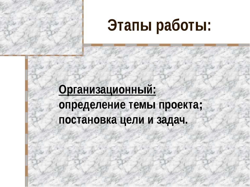Этапы работы: Организационный: определение темы проекта; постановка цели и за...