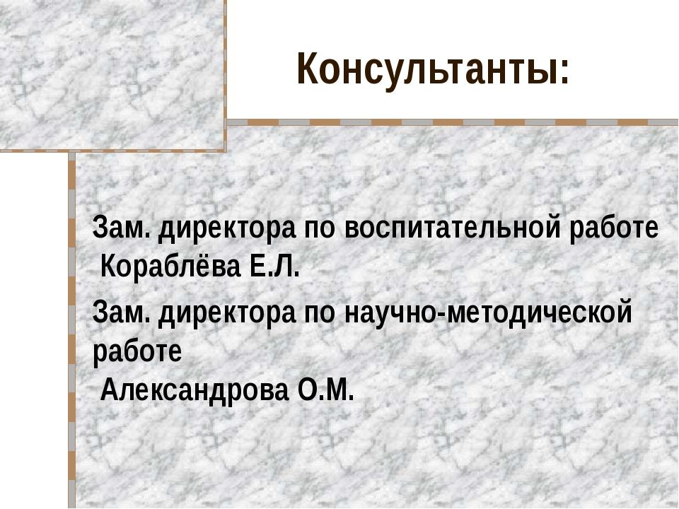 Консультанты: Зам. директора по воспитательной работе Кораблёва Е.Л. Зам. дир...