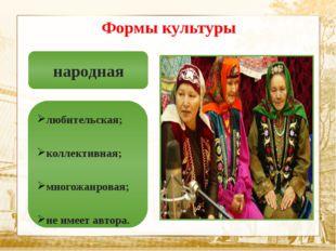 Текст Формы культуры народная любительская; коллективная; многожанровая; не