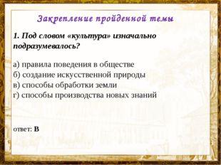 Название презентации Закрепление пройденной темы 1. Под словом «культура» изн