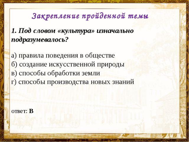 Название презентации Закрепление пройденной темы 1. Под словом «культура» изн...
