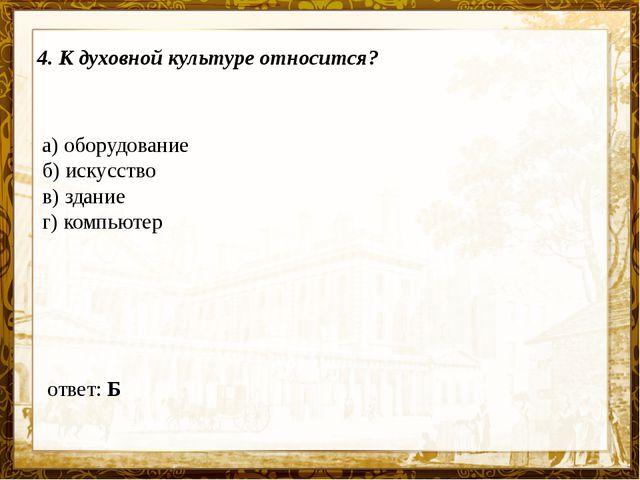 Название презентации 4. К духовной культуре относится? а) оборудование б) иск...
