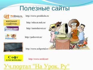 "Полезные сайты Уч.портал ""На Урок. Ру"" http://pedsovet.su/ http://www.proshko"