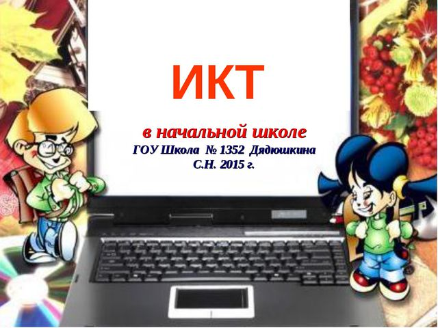 ИКТ в начальной школе ГОУ Школа № 1352 Дядюшкина С.Н. 2015 г.