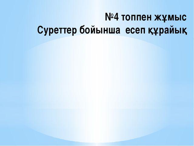 №4 топпен жұмыс Суреттер бойынша есеп құрайық