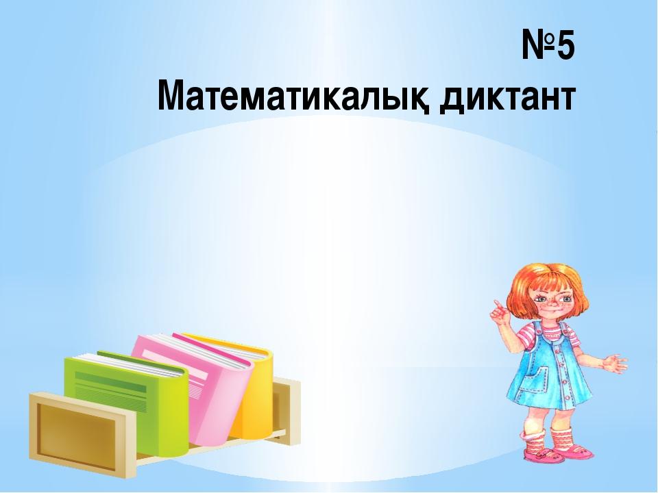 №5 Математикалық диктант