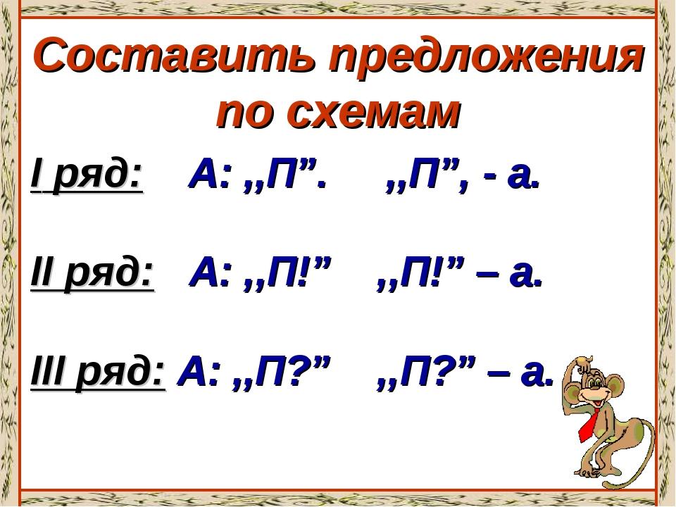 """Составить предложения по схемам I ряд: А: ,,П"""". ,,П"""", - а. II ряд: А: ,,П!"""" ,..."""
