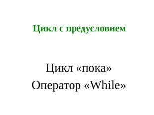 Цикл с предусловием Цикл «пока» Оператор «While»