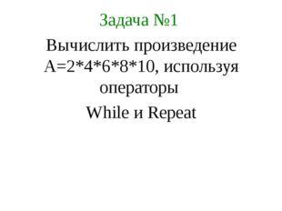 Задача №1 Вычислить произведение А=2*4*6*8*10, используя операторы While и Re