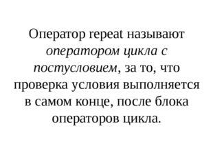 Оператор repeat называют оператором цикла с постусловием, за то, что проверка