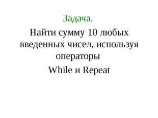 Задача. Найти сумму 10 любых введенных чисел, используя операторы While и Rep