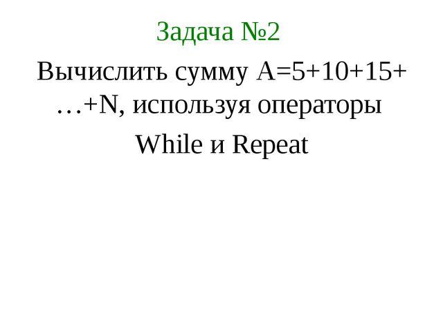 Задача №2 Вычислить сумму А=5+10+15+…+N, используя операторы While и Repeat