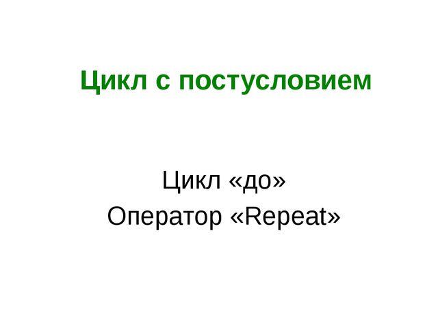 Цикл с постусловием Цикл «до» Оператор «Repeat»