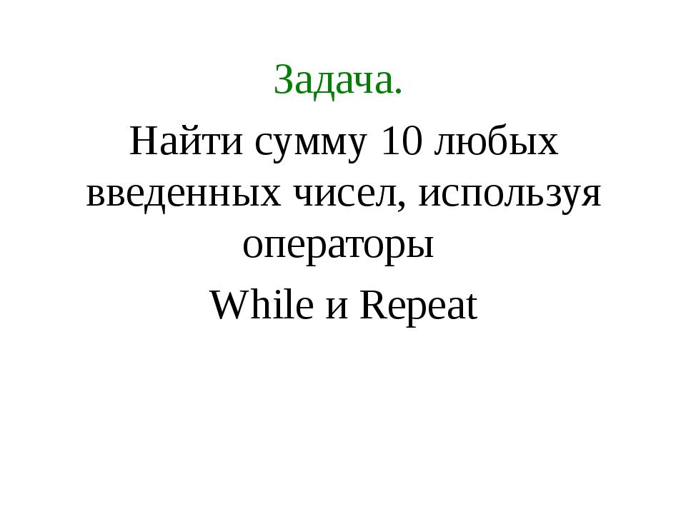 Задача. Найти сумму 10 любых введенных чисел, используя операторы While и Rep...