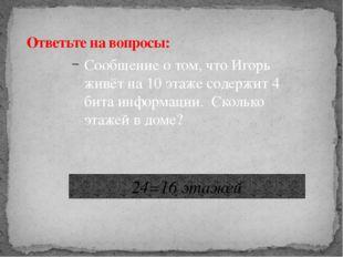 Сообщение о том, что Игорь живёт на 10 этаже содержит 4 бита информации. Скол