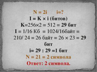 N = 2i i=? I = K × i (битов) K=256×2 = 512 = 29 бит I = 1/16 Кб = 1024/16байт