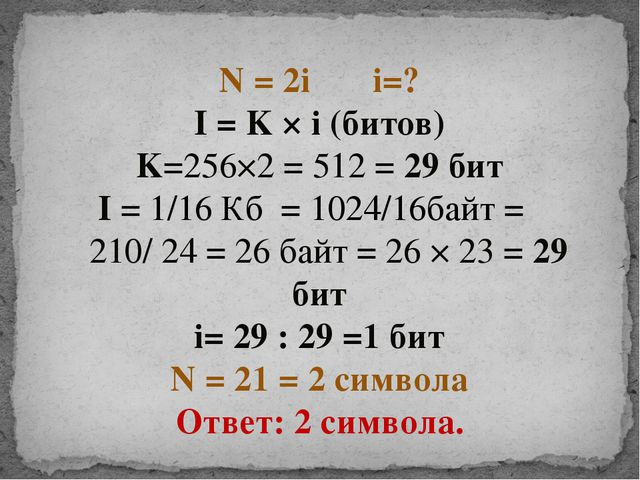 N = 2i i=? I = K × i (битов) K=256×2 = 512 = 29 бит I = 1/16 Кб = 1024/16байт...
