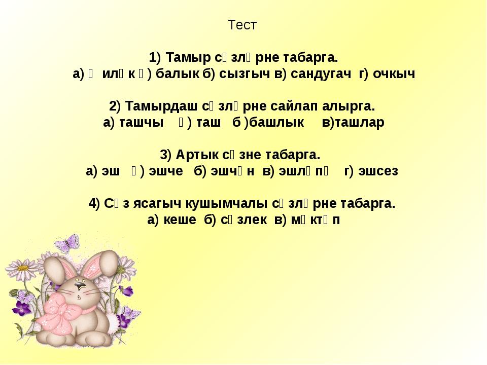 Тест 1) Тамыр сүзләрне табарга. а)җиләк ә) балыкб) сызгычв) сандугач г) о...