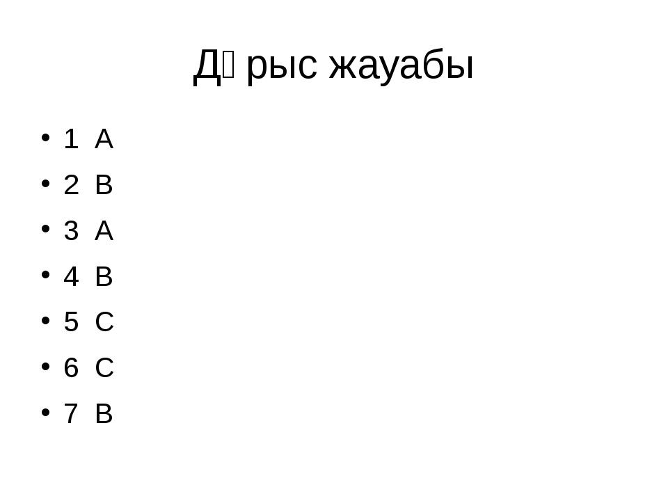 Дұрыс жауабы 1 А 2 В 3 А 4 В 5 С 6 С 7 В