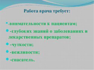 Работа врача требует: -внимательности к пациентам; -глубоких знаний о заболев