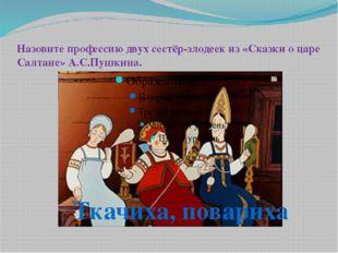Назовите профессию двух сестёр-злодеек из «Сказки о царе Салтане» А.С.Пушкина
