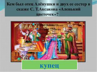 Кем был отец Алёнушки и двух ее сестер в сказке С. Т.Аксакова «Аленький цвето
