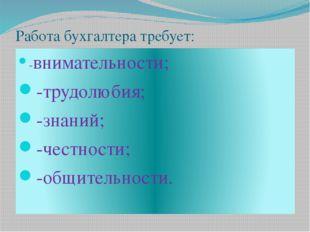 Работа бухгалтера требует: -внимательности; -трудолюбия; -знаний; -честности;