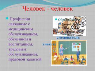 Человек - человек Профессии связанные с медицинским обслуживанием, обучением